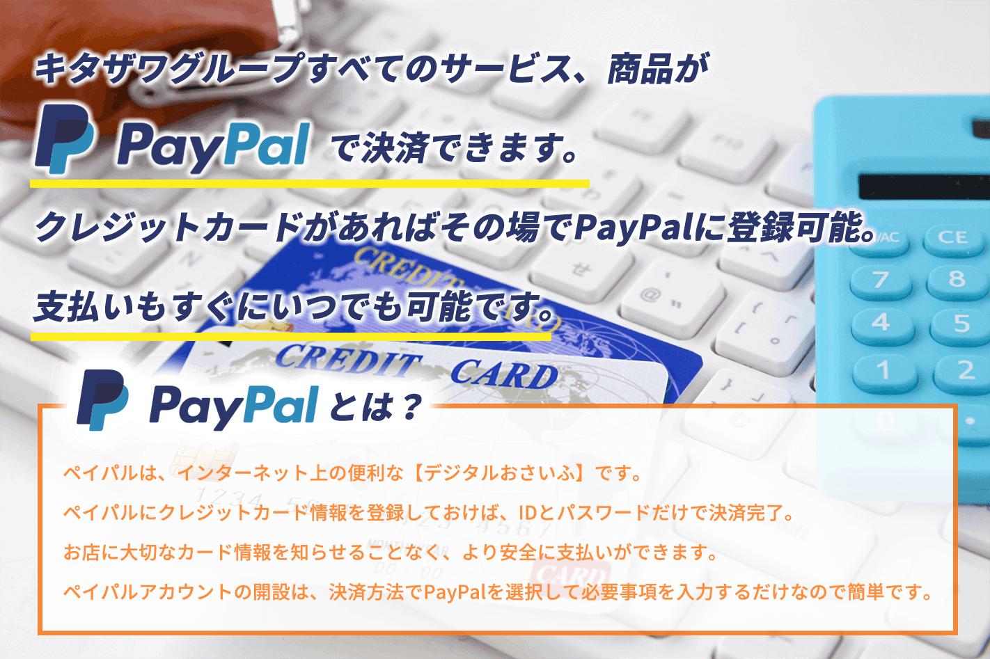 キタザワグループすべてのサービス、商品がPayPalで決済できます。クレジットカードがあればその場でPayPalに登録可能。支払いもすぐにいつでも可能です。ペイパルは、インターネット上の便利な【デジタルおさいふ】です。ペイパルにクレジットカード情報を登録しておけば、IDとパスワードだけで決済完了。お店に大切なカード情報を知らせることなく、より安全に支払いができます。ペイパルアカウントの開設は、決済方法でPayPalを選択して必要事項を入力するだけなので簡単です。